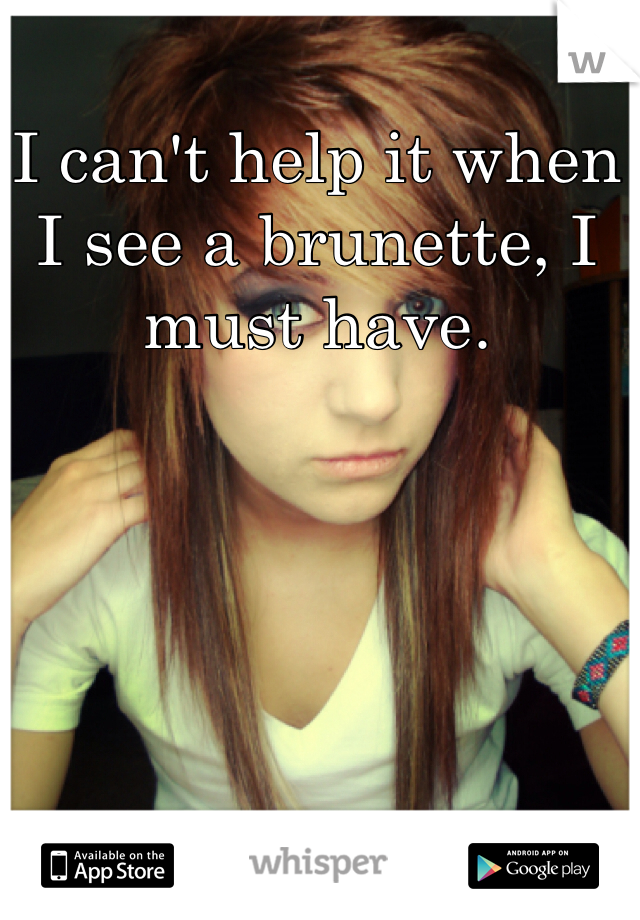 I can't help it when I see a brunette, I must have.