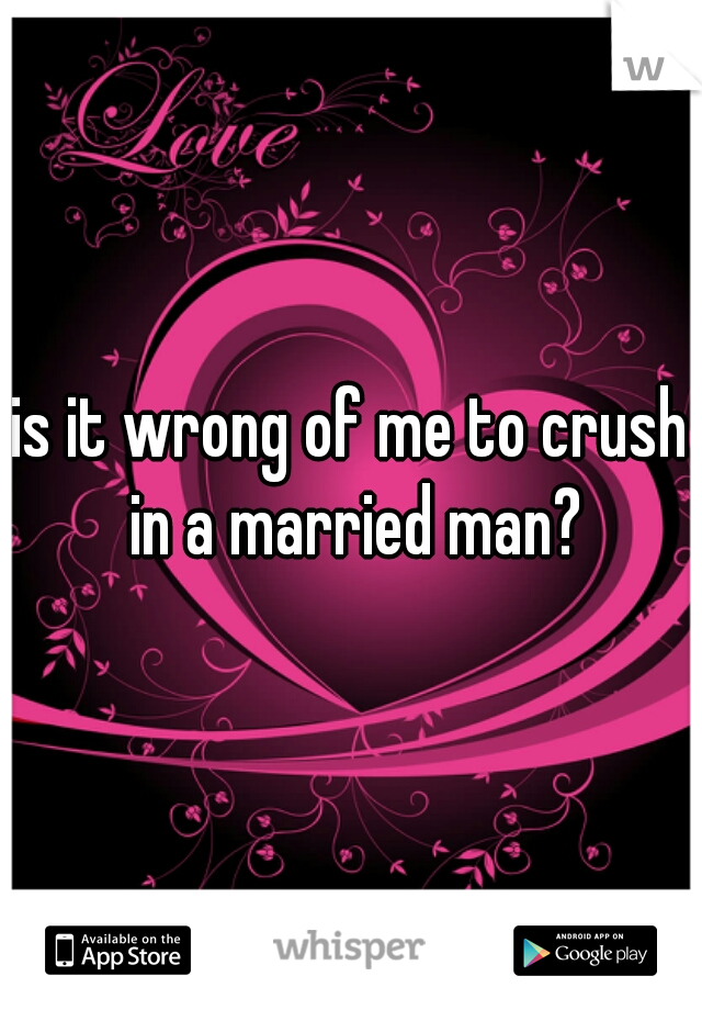 is it wrong of me to crush in a married man?