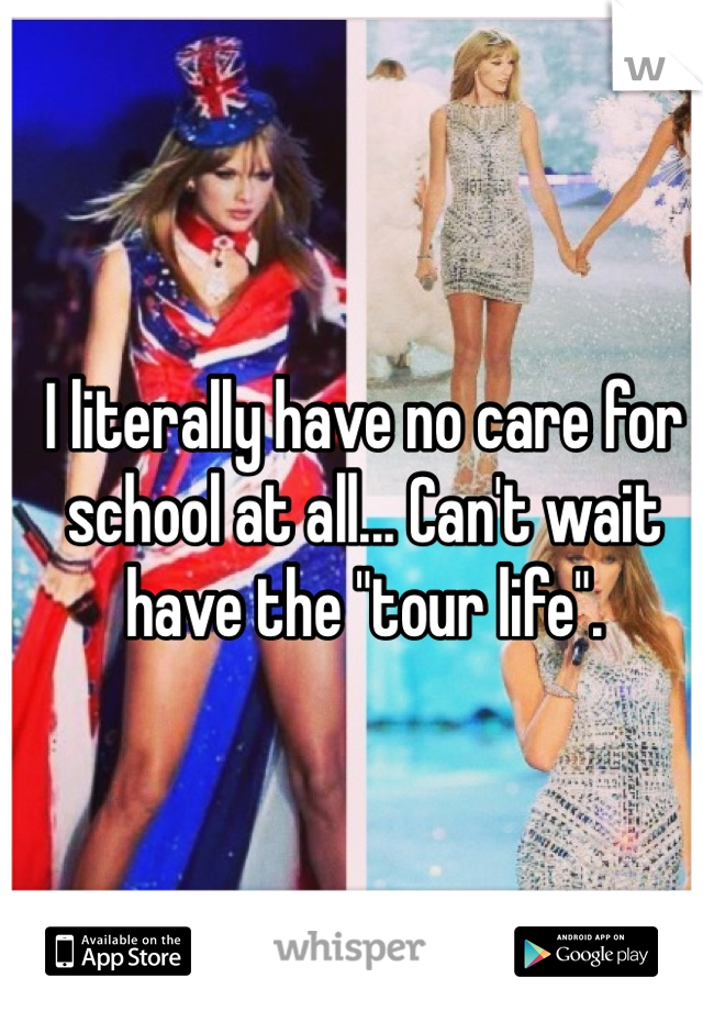 "I literally have no care for school at all... Can't wait have the ""tour life""."