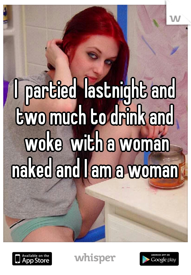 I  partied  lastnight and two much to drink and  woke  with a woman naked and I am a woman