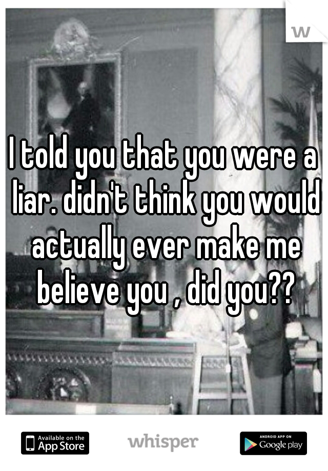 I told you that you were a liar. didn't think you would actually ever make me believe you , did you??