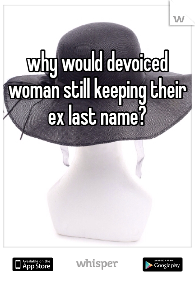 why would devoiced woman still keeping their ex last name?
