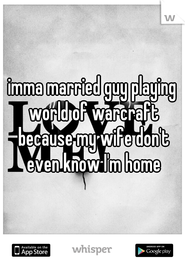 imma married guy playing world of warcraft because my wife don't even know I'm home