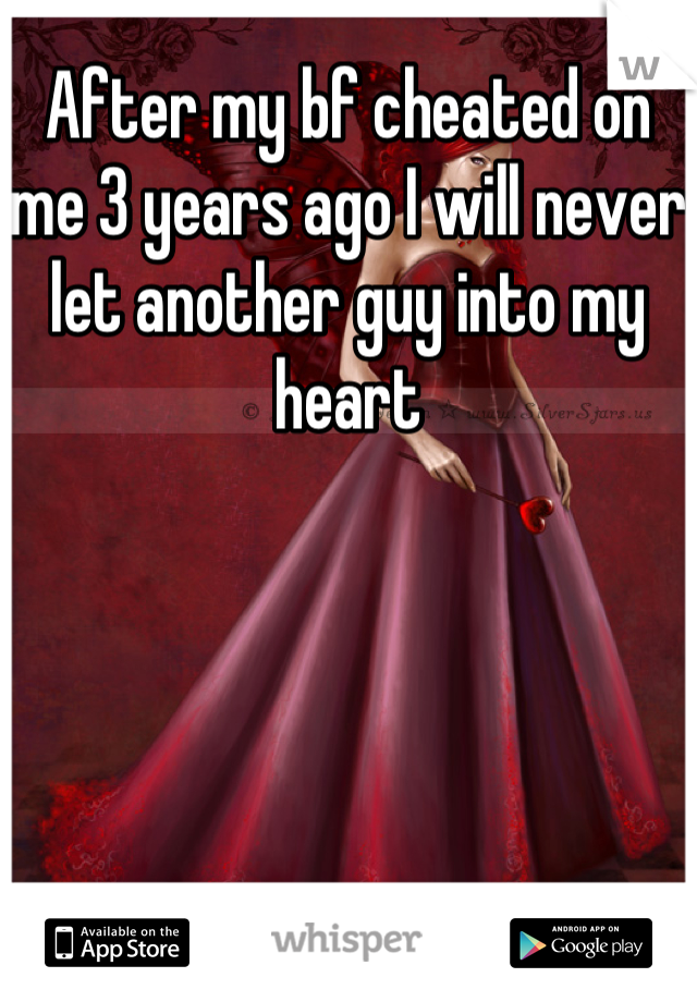 After my bf cheated on me 3 years ago I will never let another guy into my heart