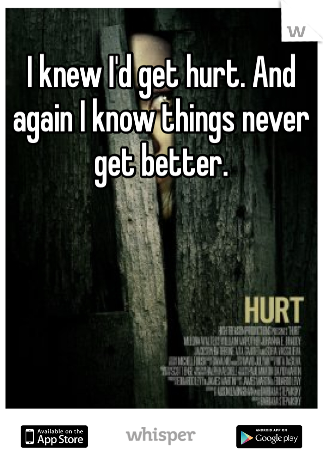 I knew I'd get hurt. And again I know things never get better.