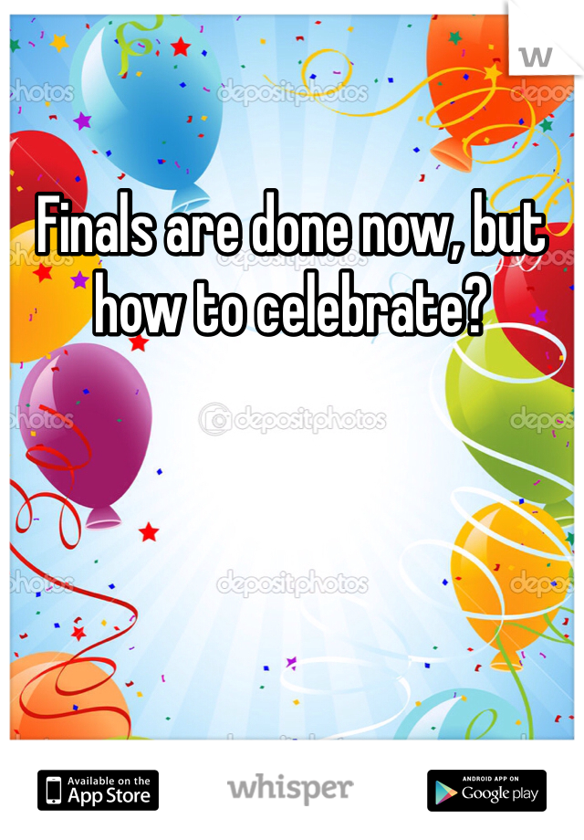 Finals are done now, but how to celebrate?