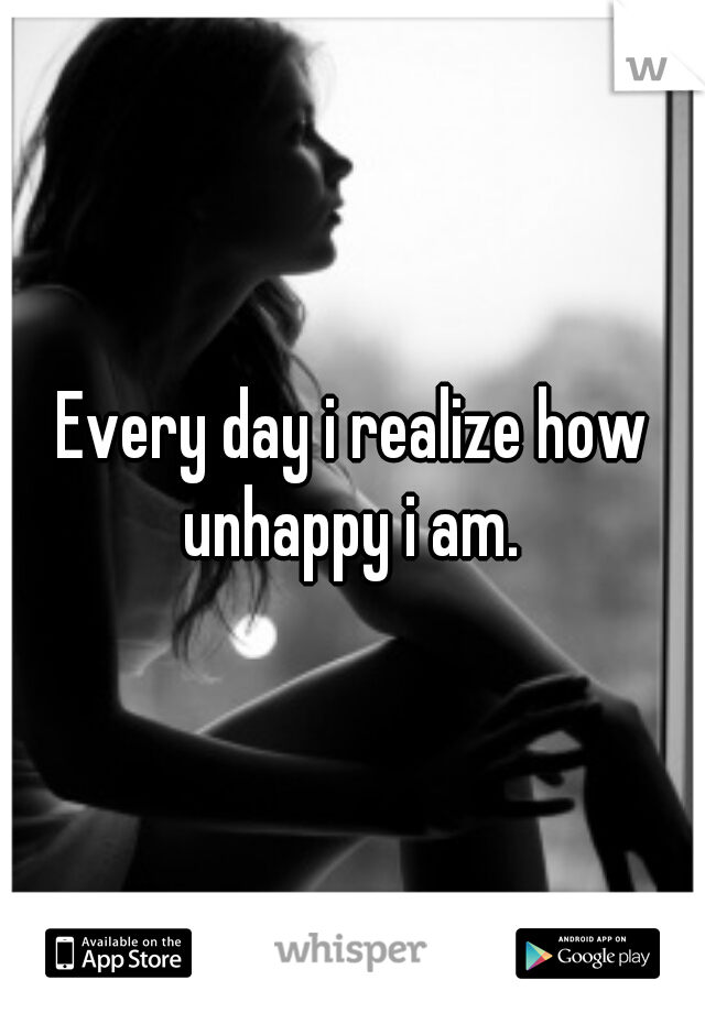 Every day i realize how unhappy i am.
