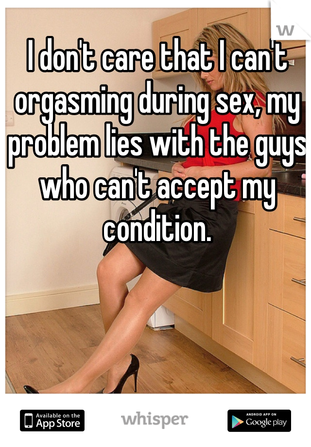 I don't care that I can't orgasming during sex, my problem lies with the guys who can't accept my condition.