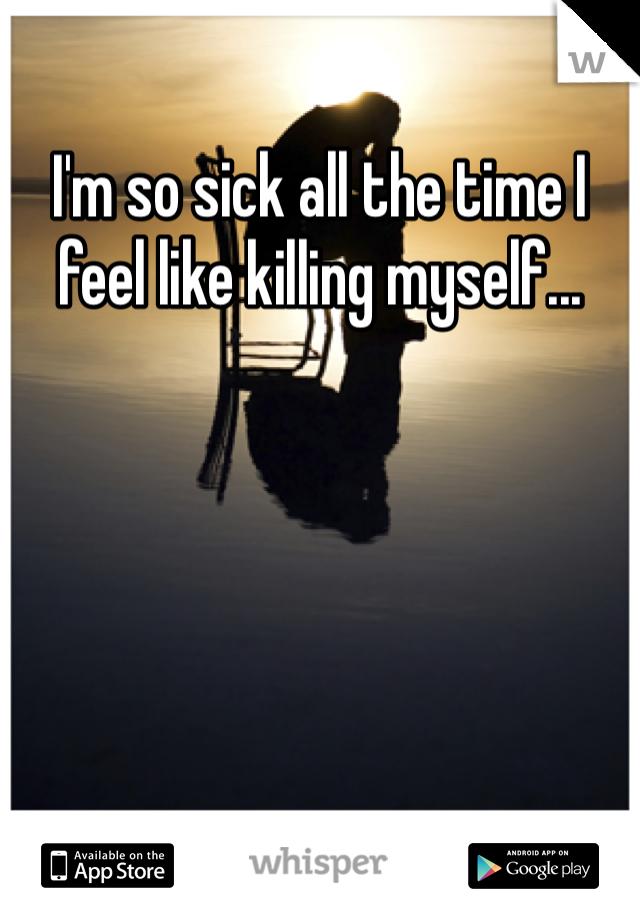 I'm so sick all the time I feel like killing myself...