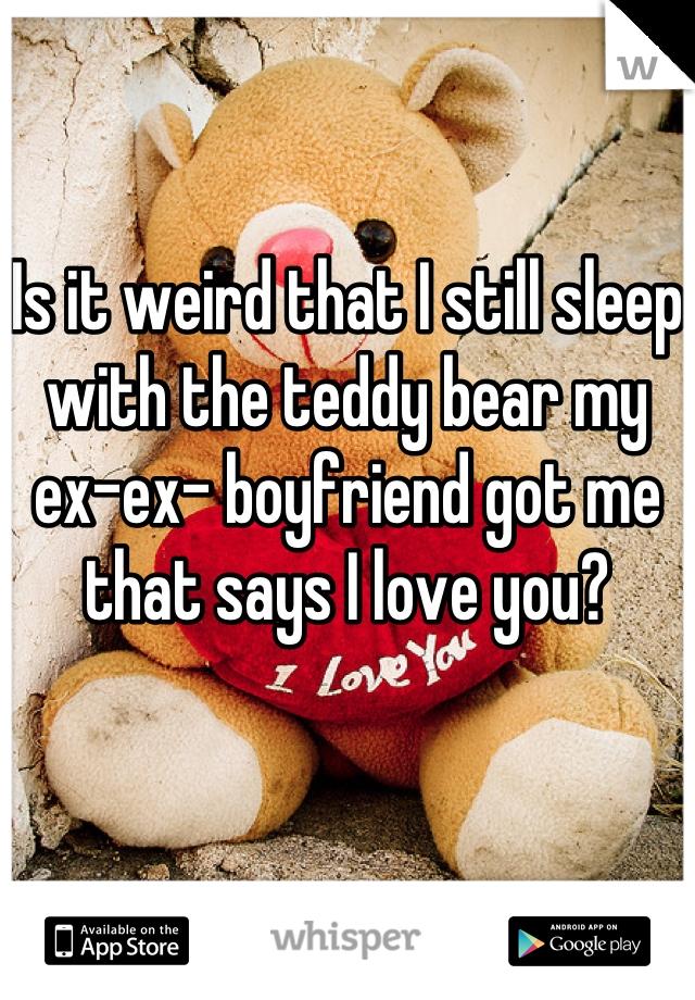 Is it weird that I still sleep with the teddy bear my ex-ex- boyfriend got me that says I love you?