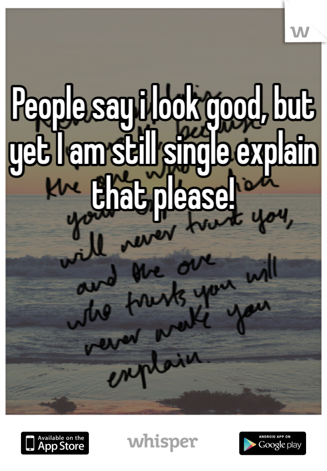 People say i look good, but yet I am still single explain that please!