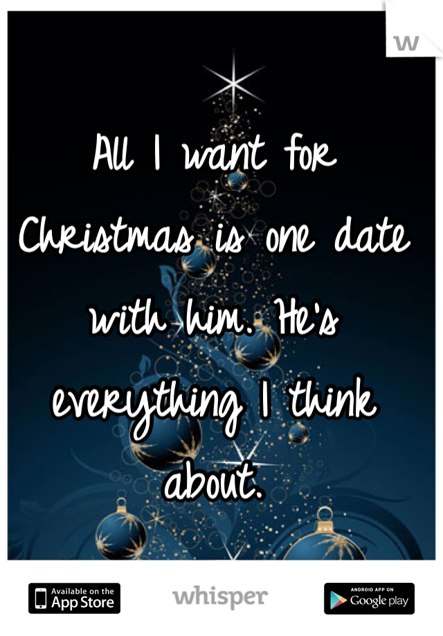 All I want for Christmas is one date with him. He's everything I think about.