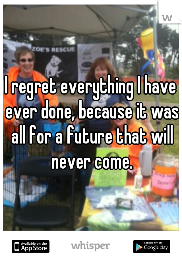 I regret everything I have ever done, because it was all for a future that will never come.