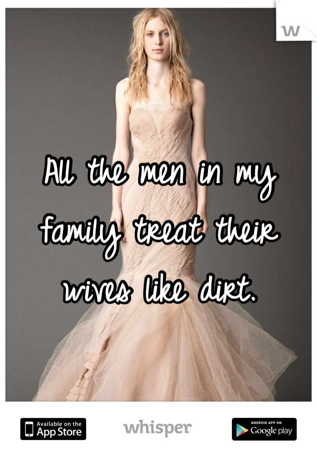 All the men in my family treat their wives like dirt.