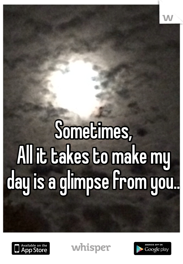 Sometimes,  All it takes to make my day is a glimpse from you..