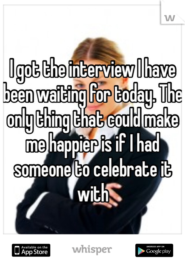 I got the interview I have been waiting for today. The only thing that could make me happier is if I had someone to celebrate it with