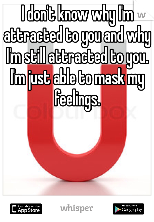 I don't know why I'm attracted to you and why I'm still attracted to you. I'm just able to mask my feelings.