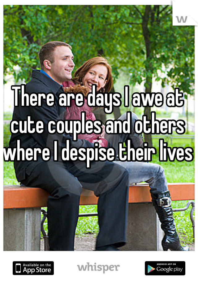 There are days I awe at cute couples and others where I despise their lives