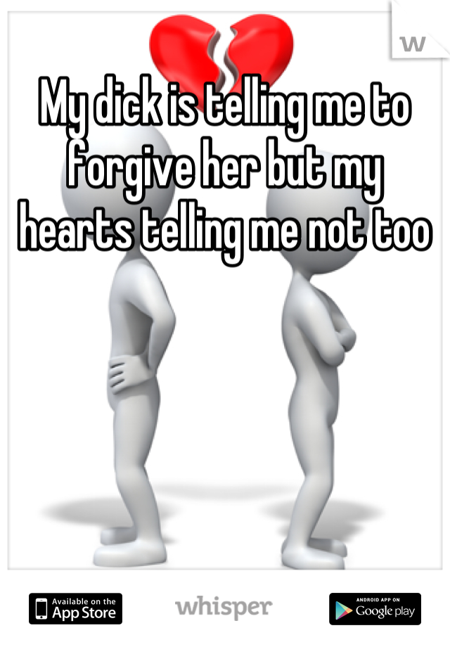 My dick is telling me to forgive her but my hearts telling me not too
