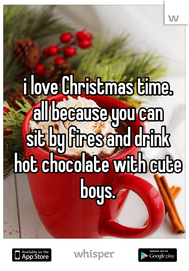 i love Christmas time.  all because you can sit by fires and drink  hot chocolate with cute  boys.