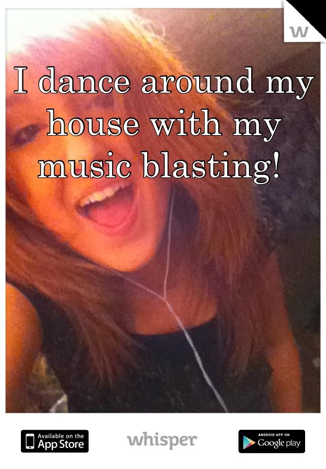I dance around my house with my music blasting!