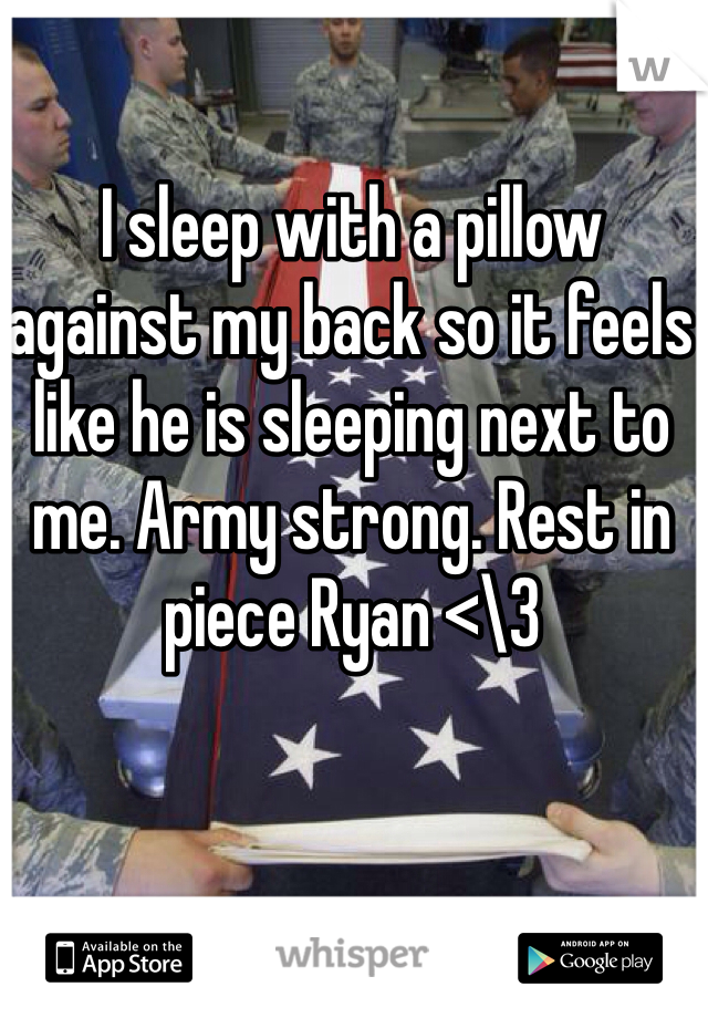 I sleep with a pillow against my back so it feels like he is sleeping next to me. Army strong. Rest in piece Ryan <\3