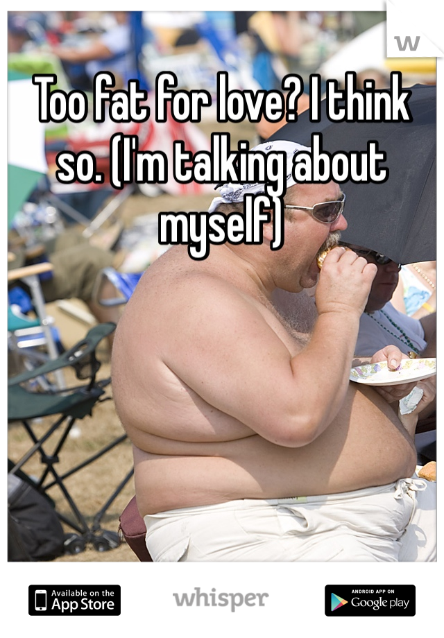 Too fat for love? I think so. (I'm talking about myself)