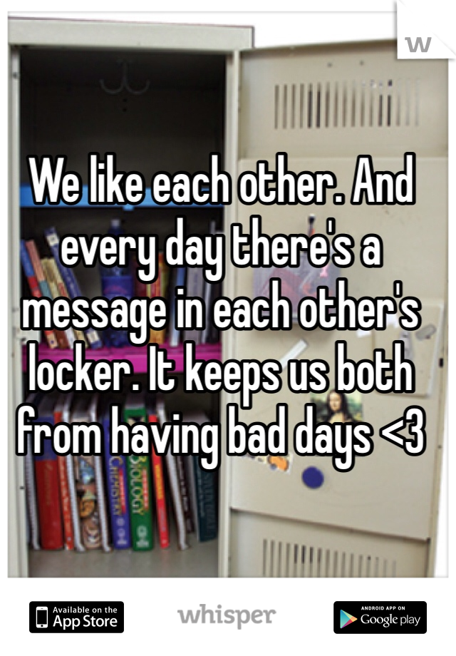 We like each other. And every day there's a message in each other's locker. It keeps us both from having bad days <3