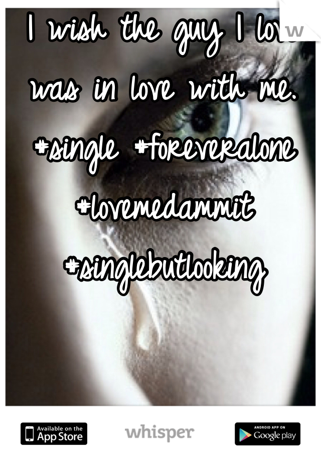 I wish the guy I love was in love with me. #single #foreveralone #lovemedammit #singlebutlooking