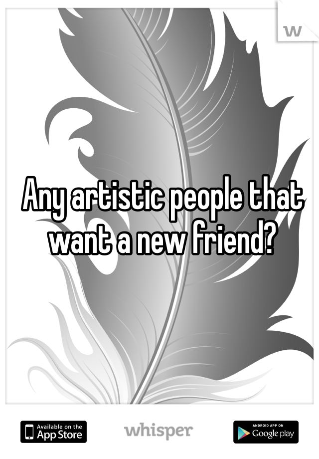 Any artistic people that want a new friend?