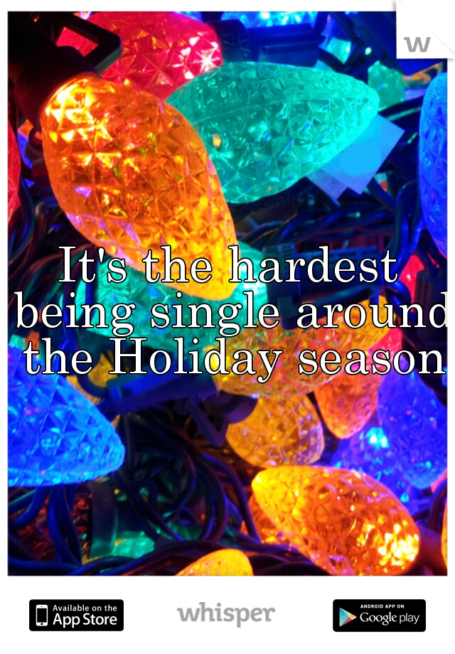 It's the hardest being single around the Holiday season