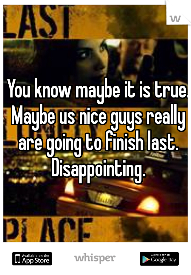 You know maybe it is true.  Maybe us nice guys really are going to finish last.  Disappointing.