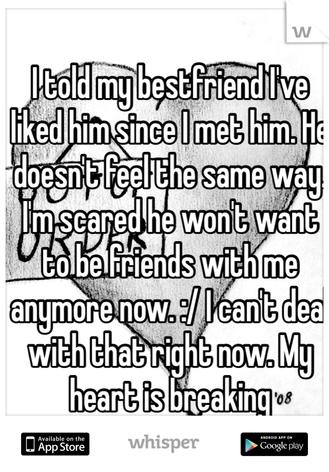I told my bestfriend I've liked him since I met him. He doesn't feel the same way. I'm scared he won't want to be friends with me anymore now. :/ I can't deal with that right now. My heart is breaking