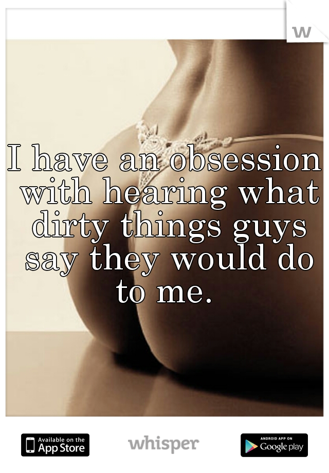 I have an obsession with hearing what dirty things guys say they would do to me.
