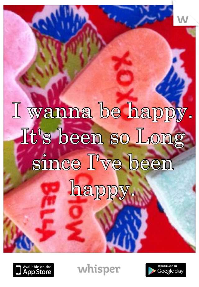 I wanna be happy. It's been so Long since I've been happy.