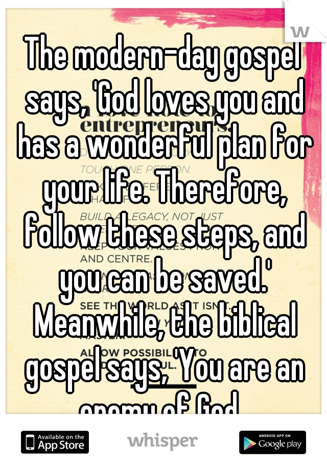 The modern-day gospel says, 'God loves you and has a wonderful plan for your life. Therefore, follow these steps, and you can be saved.' Meanwhile, the biblical gospel says, 'You are an enemy of God,