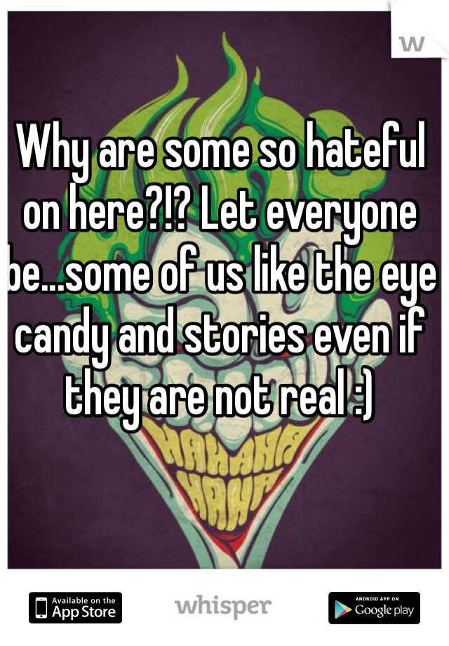 Why are some so hateful on here?!? Let everyone be...some of us like the eye candy and stories even if they are not real :)