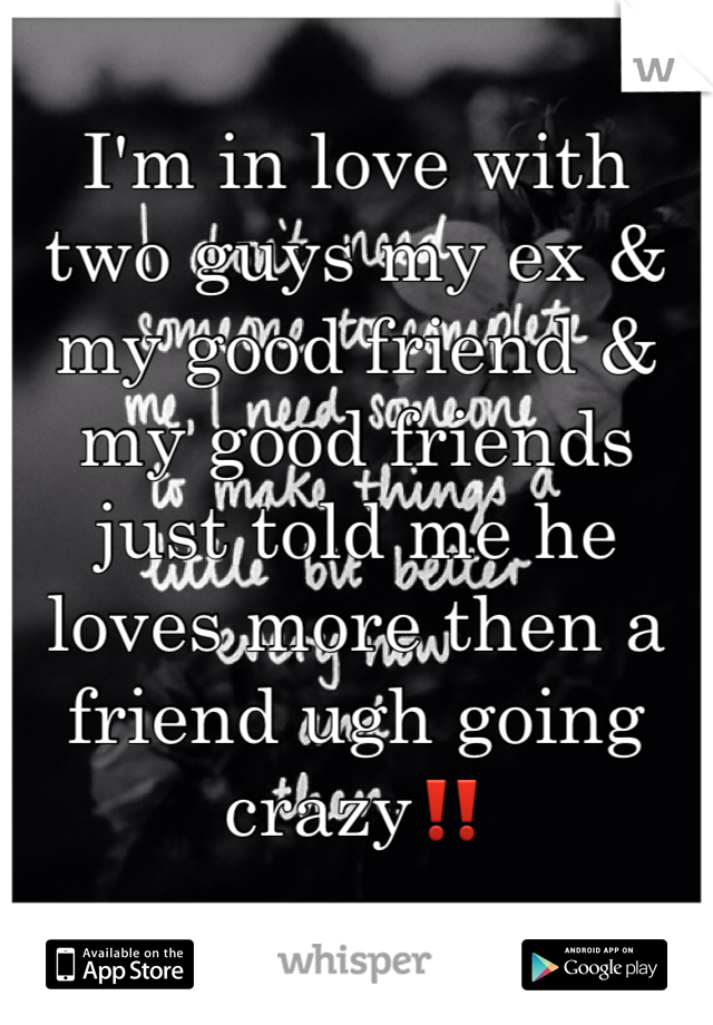 I'm in love with two guys my ex & my good friend & my good friends just told me he loves more then a friend ugh going crazy‼️
