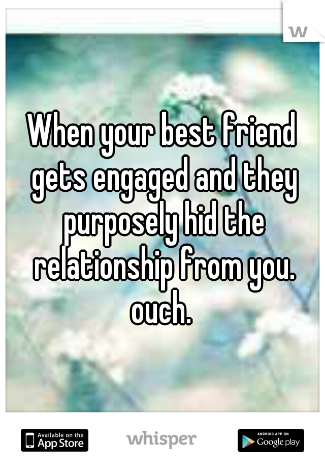When your best friend gets engaged and they purposely hid the relationship from you. ouch.