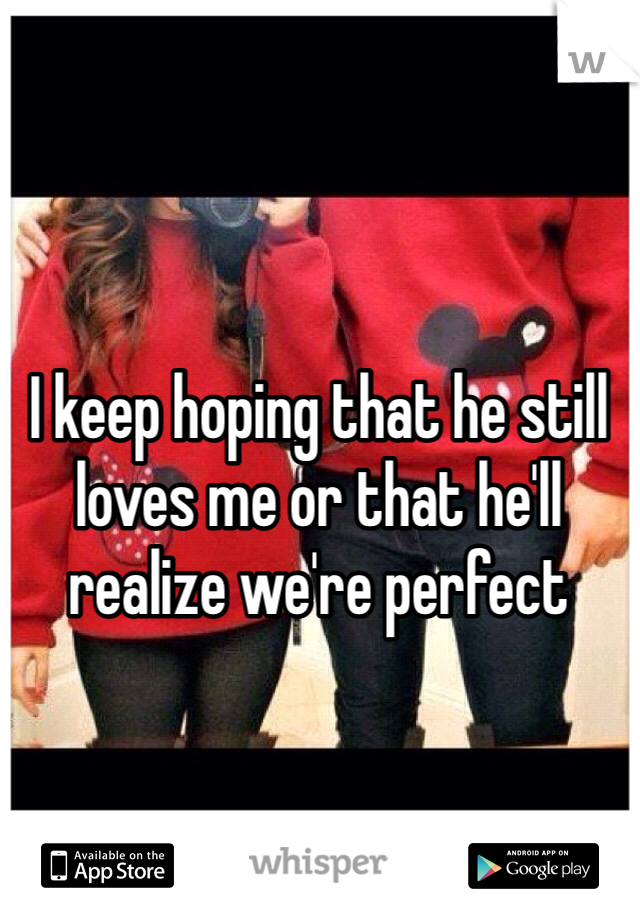 I keep hoping that he still loves me or that he'll realize we're perfect