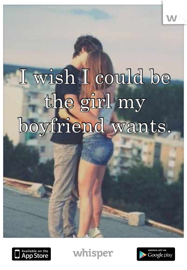 I wish I could be the girl my boyfriend wants.