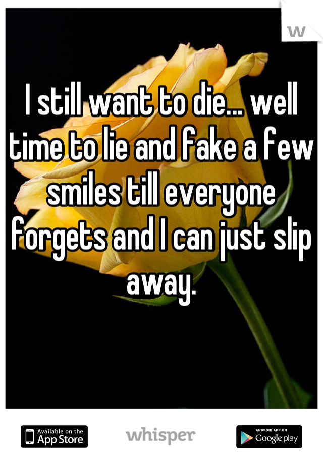 I still want to die... well time to lie and fake a few smiles till everyone forgets and I can just slip away.