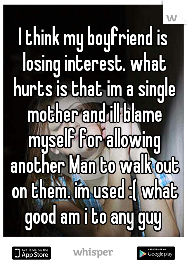 I think my boyfriend is losing interest. what hurts is that im a single mother and ill blame myself for allowing another Man to walk out on them. im used :( what good am i to any guy