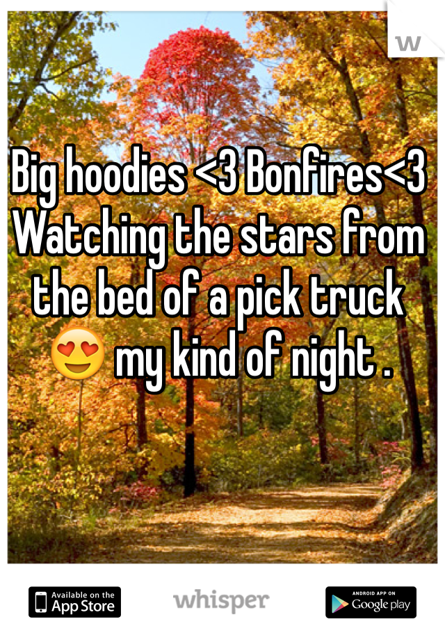Big hoodies <3 Bonfires<3 Watching the stars from the bed of a pick truck 😍 my kind of night .