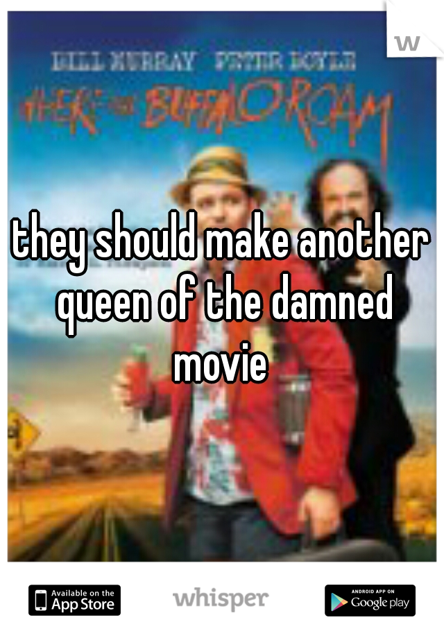 they should make another queen of the damned movie
