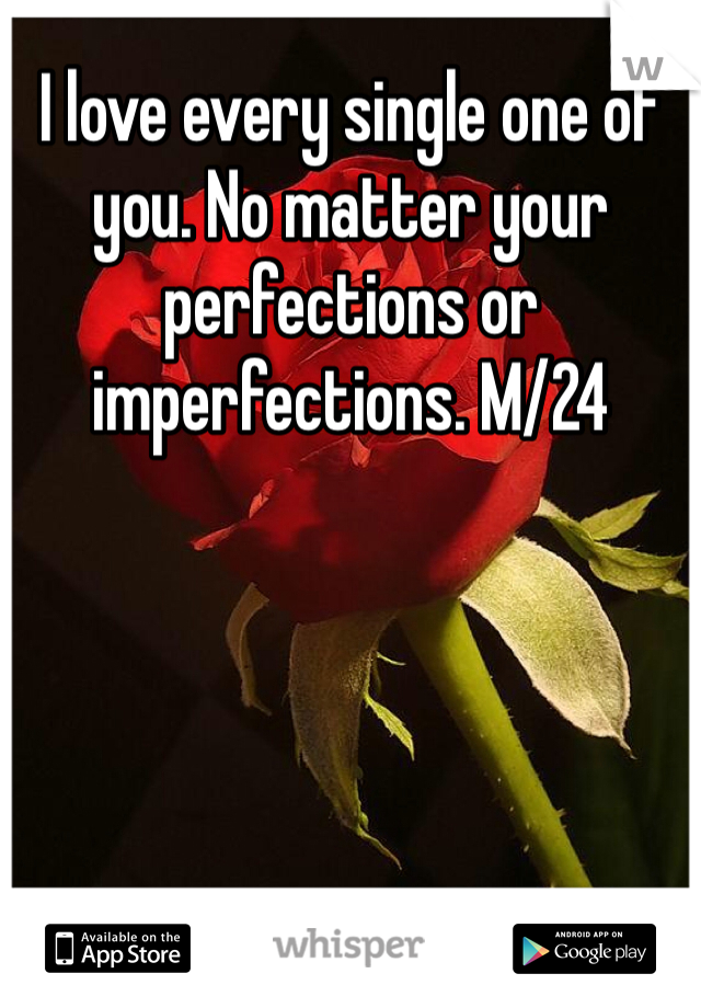 I love every single one of you. No matter your perfections or imperfections. M/24
