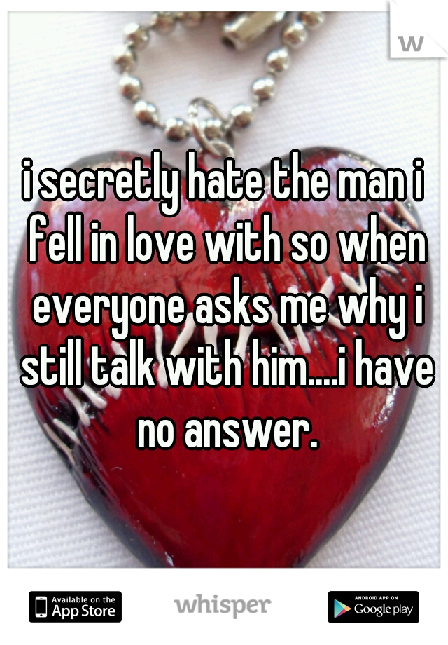 i secretly hate the man i fell in love with so when everyone asks me why i still talk with him....i have no answer.