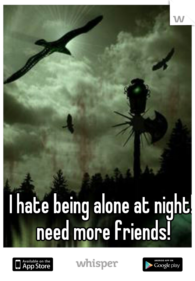 I hate being alone at night!  need more friends!