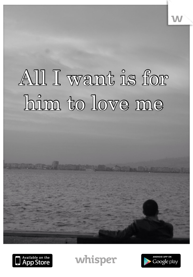 All I want is for him to love me