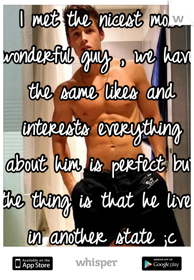 I met the nicest most wonderful guy , we have the same likes and interests everything about him is perfect but the thing is that he lives in another state ;c